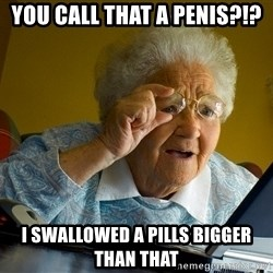 Internet Grandma Surprise - you call that a penis?!? i swallowed a pills bigger than that
