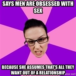 Privilege Denying Feminist - says men are obsessed with sex because she assumes that's all they want out of a relationship