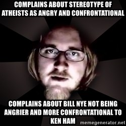 typical atheist - complains about stereotype of atheists as angry and confrontational complains about bill nye not being angrier and more confrontational to ken ham