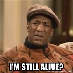 Confused Bill Cosby  -  i'm still alive?