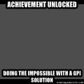 Achievement Unlocked - Achievement unlocked Doing the impossible with a GPI Solution