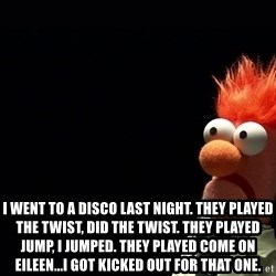 Beaker -  i went to a disco last night. they played the twist, did the twist. they played jump, i jumped. they played come on eileen...i got kicked out for that one.