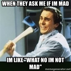 """funny axe guy - When they ask me if im mad Im like """"What no im not mad"""""""