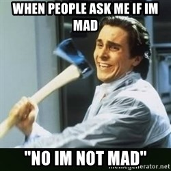 """funny axe guy - When people ask me if im mad """"No im not mad"""""""