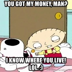 Where's my money Stewie - you got my money, man? i know where you live! lol. :)