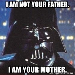 Darth Vader - i am not your father. I AM YOUR MOTHER.