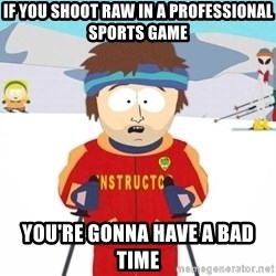 You're gonna have a bad time - if you shoot raw in a professional sports game you're gonna have a bad time