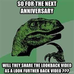 Philosoraptor - SO FOR THE NEXT ANNIVERSARY WILL THEY SHARE THE LOOKBACK VIDEO AS A LOOK FURTHER BACK VIDEO ???
