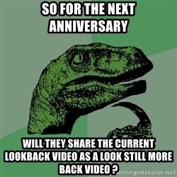 Philosoraptor - SO FOR THE NEXT ANNIVERSARY WILL THEY SHARE THE CURRENT LOOKBACK VIDEO AS A LOOK STILL MORE BACK VIDEO ?
