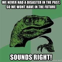 Philosoraptor - we never had a disaster in the past, so we wont have in the future sounds right!