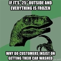 Philosoraptor - IF IT'S -25° OUTSIDE AND EVERYTHING IS FROZEN WHY DO CUSTOMERS INSIST ON GETTING THEIR CAR WASHED