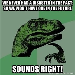 Philosoraptor - we never had a disaster in the past, so we won't have one in the future sounds right!