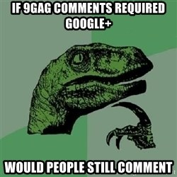 Philosoraptor - If 9gag comments required Google+ Would people still comment