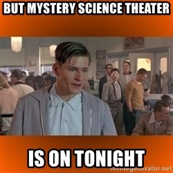 George McFly - BUt mystery science theater is on tonight