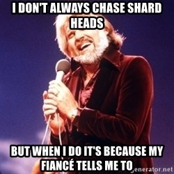 Kenny Rogers - I don't always chase shard heads But when I do it's because my fiancé tells me to