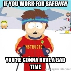 You're gonna have a bad time - If you work for safeway you're gonna have a bad time