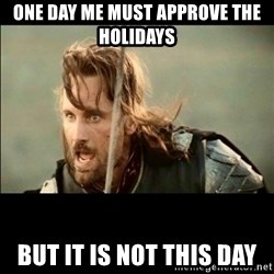 There will come a day but it is not this day - one day me must approve the holidays BUT it is not this day
