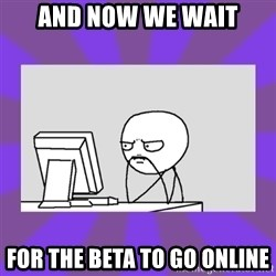 and now we wait - And now we wait for the beta to go online