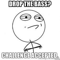challenge acepted - drop the bass?