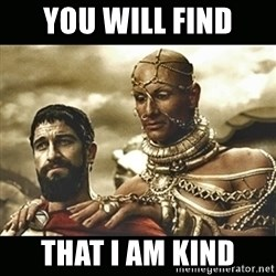 Xerxes - you will find that i am kind