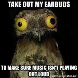 Weird Stuff I Do Potoo - tAKE OUT MY EARBUDS tO MAKE SURE MUSIC ISN'T PLAYING OUT LOUD