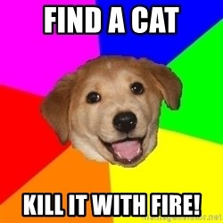 Advice Dog - find a cat kill it with fire!