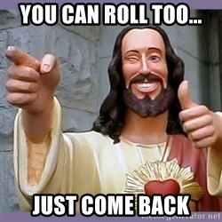 buddy jesus - you can roll too... just come back