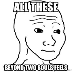 That Feel Guy - All these  Beyond two souls feels