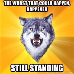 Courage Wolf - The worst that could happen, happened still standing