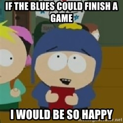 I would be so happy Craig - If the blues could finish a game I would be so happy