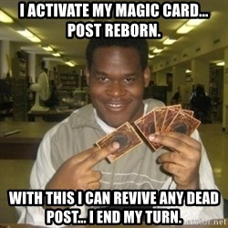 You just activated my trap card - I activate my magic card... Post reborn. With this i can revive any dead post... I end my turn.