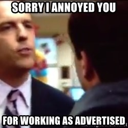 sorry i annoyed you with my friendship - Sorry I annoyed you for working as advertised