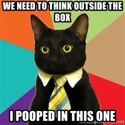 Business Cat - WE NEED TO THINK OUTSIDE THE BOX I POOPED IN THIS ONE