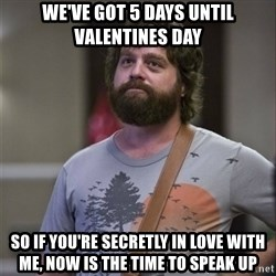 Alan Hangover - we've got 5 days until valentines day so if you're secretly in love with me, now is the time to speak up