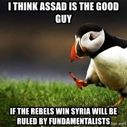 UnpopularOpinion Puffin - I think assad is the good guy If the rebels win syria will be ruled by fundamentalists