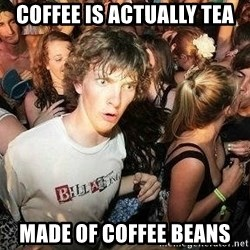 -Sudden Clarity Clarence - coffee is actually tea made of coffee beans