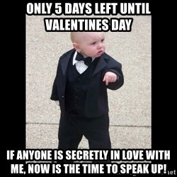 Baby Godfather - ONLY 5 DAYS LEFT UNTIL VALENTINES DAY IF ANYONE IS SECRETLY IN LOVE WITH ME, NOW IS THE TIME TO SPEAK UP!