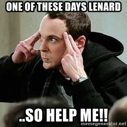 sheldon12345 - one of these days lenard ..so help me!!
