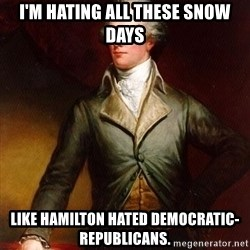 Alexander Hamilton - I'm hating all these snow days Like Hamilton hated Democratic-Republicans.