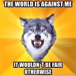 Courage Wolf - THE WORLD IS AGAINST ME IT WOULDN´T BE FAIR OTHERWISE