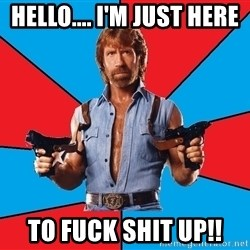 Chuck Norris  - hello.... I'm just here to fuck shit up!!