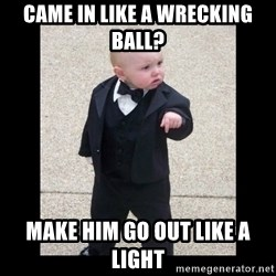 Baby Godfather - CAme in like a wrecking ball? Make him go out like a light