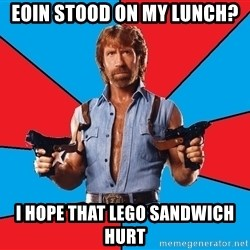 Chuck Norris  - eoin stood on my lunch? i hope that lego sandwich hurt