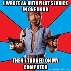 Chuck Norris  - I wrote an autopilot service in one hour then i turned on my computer