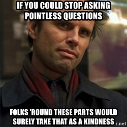 Boyd Crowder - If you could stop asking pointless questions Folks 'round these parts would surely take that as a kindness
