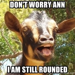 Illogical Goat - don't worry Ann I am STILL ROUNDED