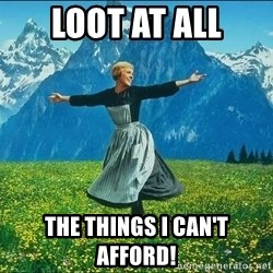 Look at all the things - Loot at all the things i can't afford!