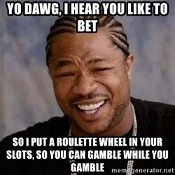 Yo Dawg - yo dawg, i hear you like to bet so i put a roulette wheel in your slots, so you can gamble while you gamble