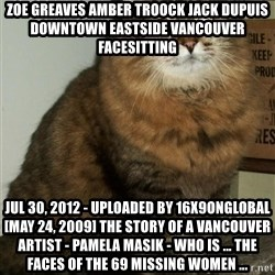 ZOE GREAVES DTES VANCOUVER - ZOE GREAVES AMBER TROOCK jack dupuis downtown eastside vancouver facesitting Jul 30, 2012 - Uploaded by 16x9onglobal [May 24, 2009] The story of a Vancouver artist - Pamela Masik - who is ... the faces of the 69 missing women ...