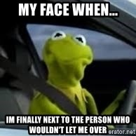 kermit the frog in car - my face when... im finally next to the person who wouldn't let me over